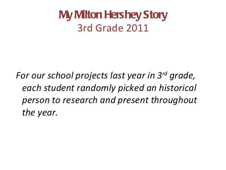 My Milton Hershey Story 3rd Grade 2011 <ul><li>For our school projects last year in 3 rd  grade, each student randomly pic...