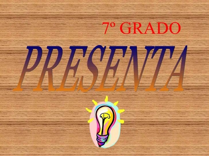 7º   GRADO PRESENTA
