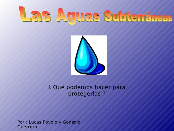 Por : Lucas Povolo y Gonzalo Guerrero Las Aguas Subterráneas ¿ Qué podemos hacer para protegerlas ?