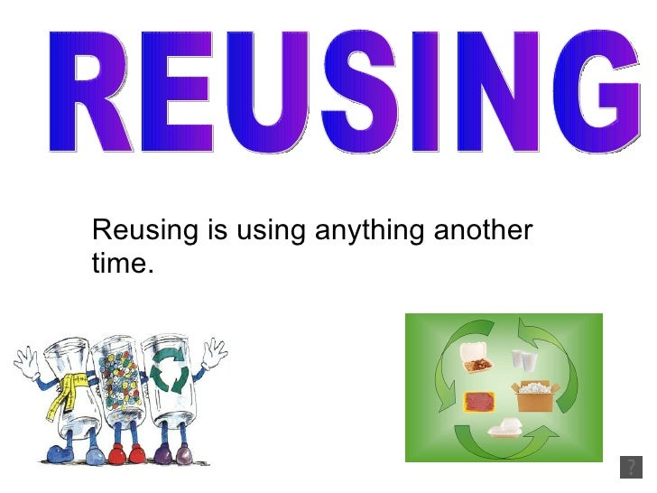 Reusing is using anything another time. REUSING