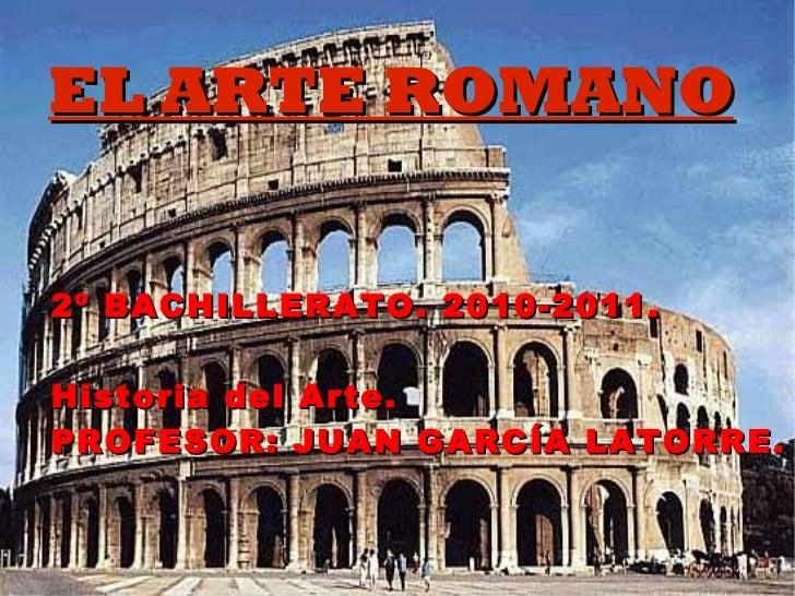 EL ARTE ROMANO 2º BACHILLERATO. 2010-2011. Historia del Arte. PROFESOR: JUAN GARCÍA LATORRE.