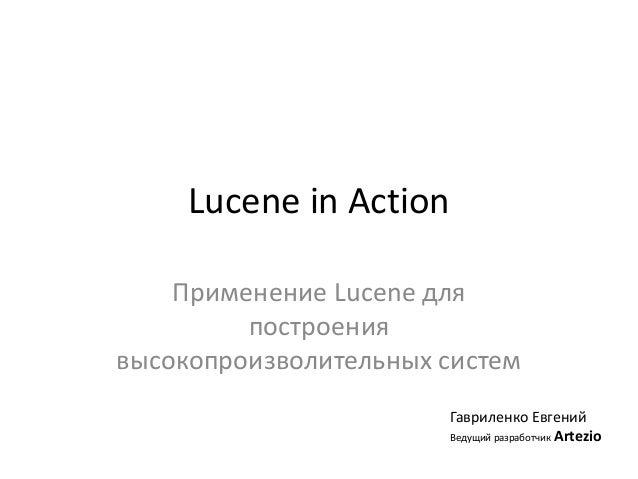 Lucene in Action Применение Lucene для построения высокопроизволительных систем Гавриленко Евгений Ведущий разработчик Art...