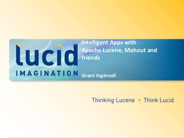Intelligent Apps with Apache Lucene, Mahout and friends Grant Ingersoll