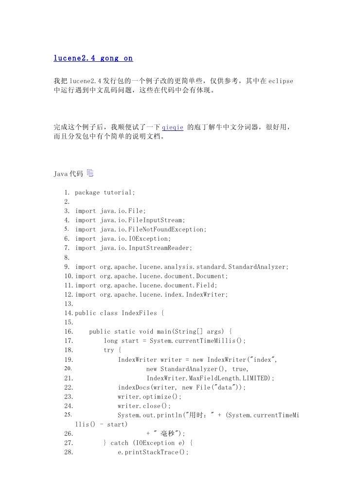 lucene2.4 gong on  我把 lucene2.4 发行包的一个例子改的更简单些,仅供参考,其中在 eclipse 中运行遇到中文乱码问题,这些在代码中会有体现。     完成这个例子后,我顺便试了一下 qieqie 的庖丁解牛中文...