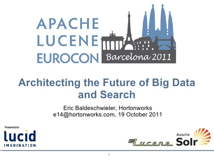 Architecting the Future of Big Data and Search Eric Baldeschwieler, Hortonworks e14@hortonworks.com, 19 October 2011