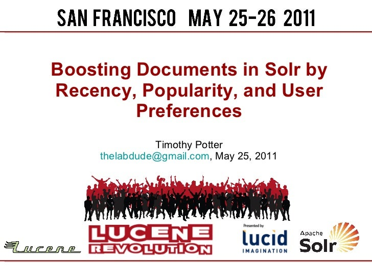 Boosting Documents in Solr by Recency, Popularity, and User Preferences Timothy Potter [email_address] , May 25, 2011