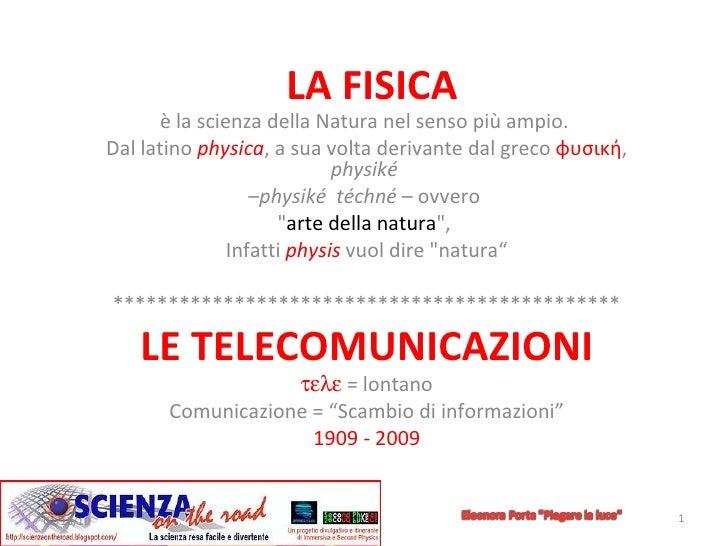 LA   FISICA è la scienza della Natura nel senso più ampio.  Dal latino  physica , a sua volta derivante dal greco  φυσική ...