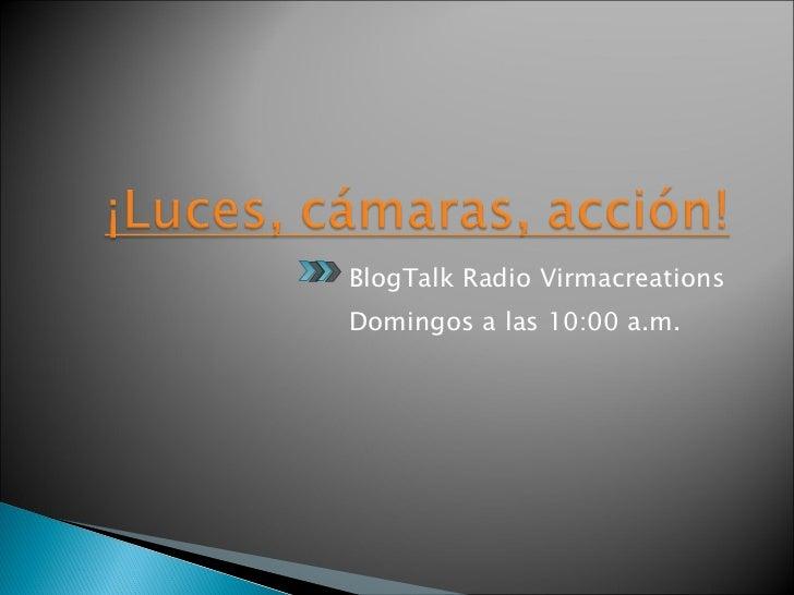 <ul><li>BlogTalk Radio Virmacreations  </li></ul><ul><li>Domingos a las 10:00 a.m.  </li></ul>