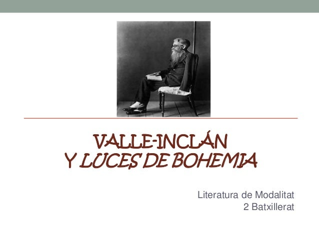 VALLE-INCLÁN  Y LUCES DE BOHEMIA Literatura de Modalitat 2 Batxillerat