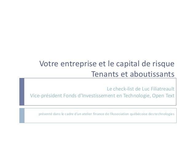 Votre entreprise et le capital de risque Tenants et aboutissants Le check-list de Luc Filiatreault Vice-président Fonds d'...