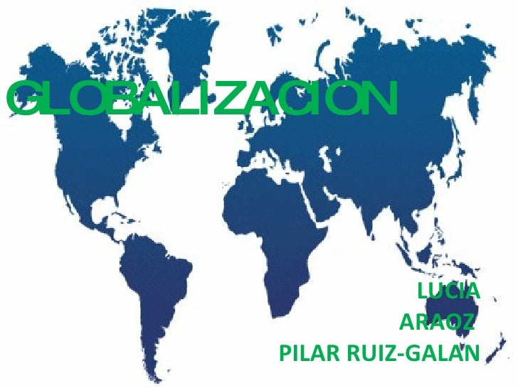 LUCIA ARAOZ   PILAR RUIZ-GALAN <ul><li>GLOBALIZACION </li></ul>