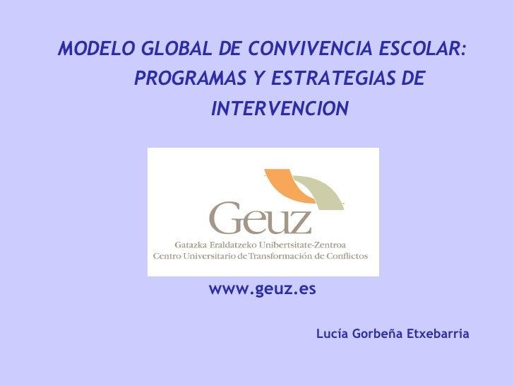 MODELO GLOBAL DE CONVIVENCIA ESCOLAR: PROGRAMAS Y ESTRATEGIAS DE INTERVENCION www.geuz.es Lucía Gorbeña Etxebarria