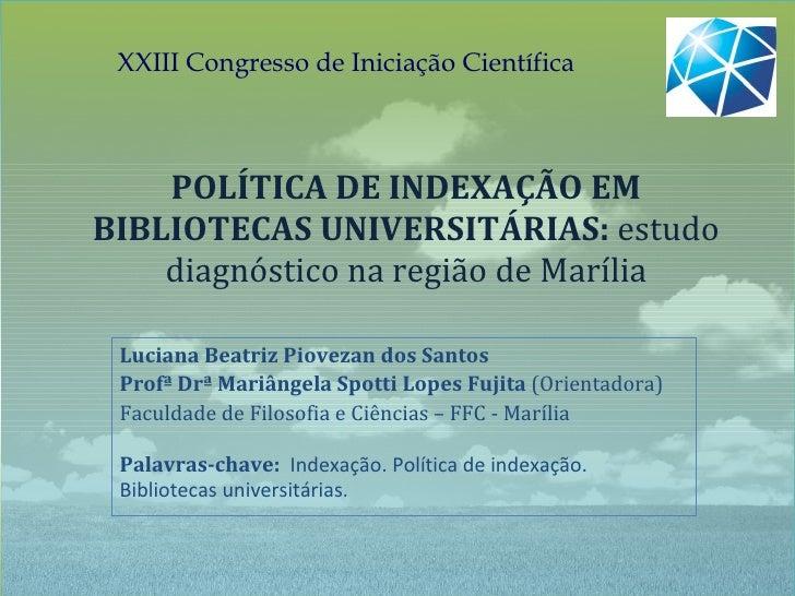 POLÍTICA DE INDEXAÇÃO EM BIBLIOTECAS UNIVERSITÁRIAS:  estudo diagnóstico na região de Marília Luciana Beatriz Piovezan dos...