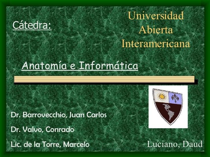 Luciano, Daud Universidad Abierta Interamericana Anatomía e Informática Dr. Barrovecchio, Juan Carlos Dr. Valvo, Conrado L...