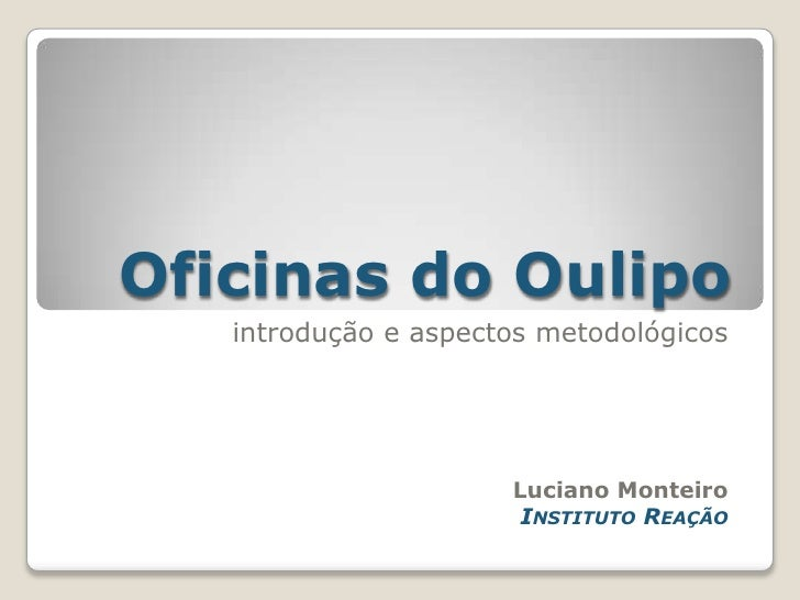 Oficinas do Oulipo<br />introdução e aspectos metodológicos<br />Luciano Monteiro<br />Instituto Reação<br />