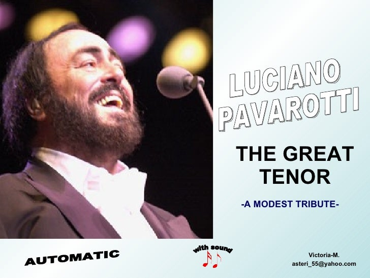 THE GREAT TENOR Victoria-M. [email_address] LUCIANO PAVAROTTI with sound AUTOMATIC -A MODEST TRIBUTE-