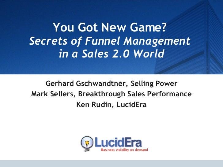 You Got New Game?  Secrets of Funnel Management  in a Sales 2.0 World Gerhard Gschwandtner, Selling Power Mark Sellers, Br...