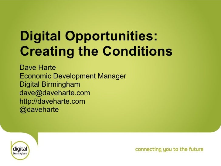 Digital Opportunities: Creating the Conditions Dave Harte Economic Development Manager Digital Birmingham [email_address] ...