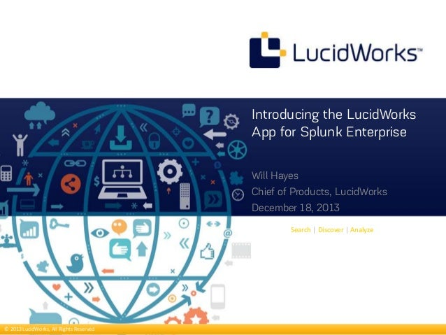Introducing the LucidWorks App for Splunk Enterprise Will Hayes Chief of Products, LucidWorks December 18, 2013 Search | D...