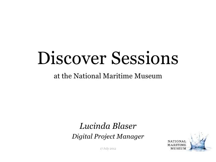 Discover Sessions at the National Maritime Museum        Lucinda Blaser      Digital Project Manager