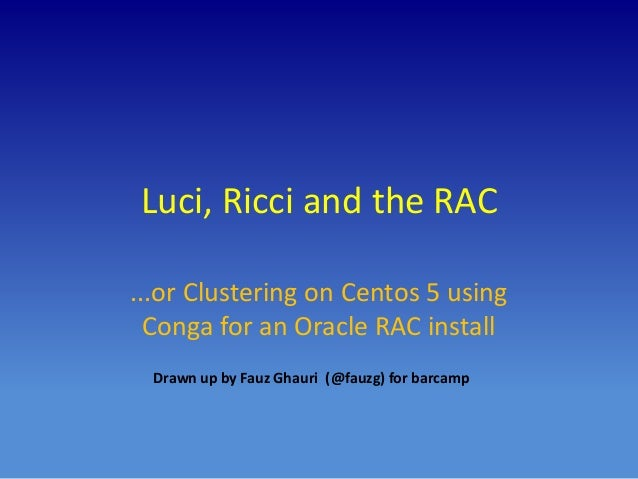 Luci, Ricci and the RAC ...or Clustering on Centos 5 using Conga for an Oracle RAC install Drawn up by Fauz Ghauri (@fauzg...