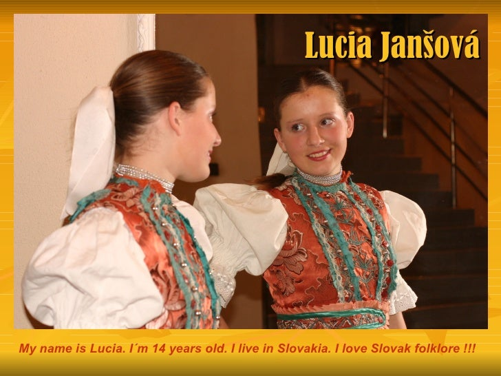 Lucia JanšováMy name is Lucia. I´m 14 years old. I live in Slovakia. I love Slovak folklore !!!