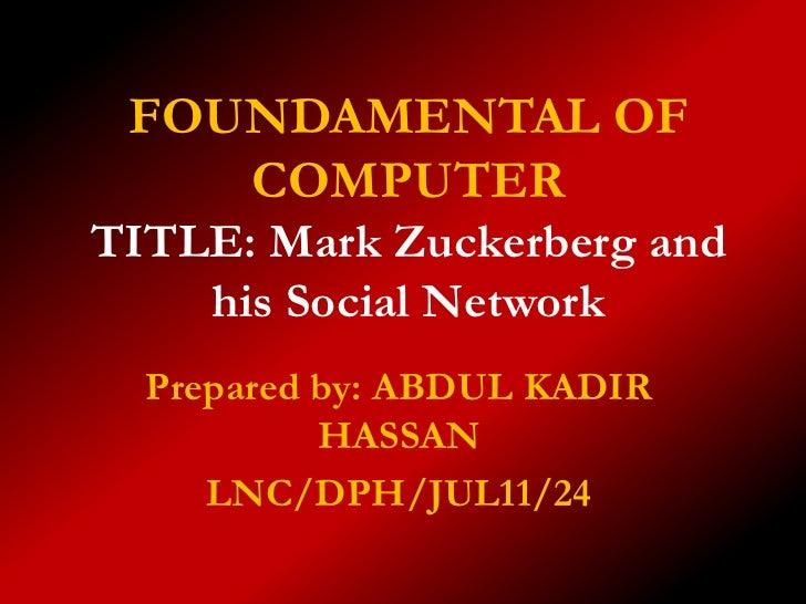 FOUNDAMENTAL OF    COMPUTERTITLE: Mark Zuckerberg and    his Social Network  Prepared by: ABDUL KADIR           HASSAN    ...