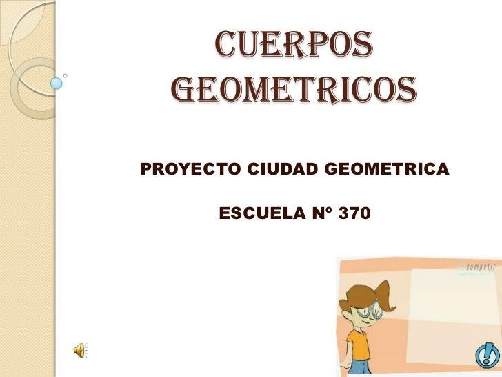 CUERPOS GEOMETRICOS<br />PROYECTO CIUDAD GEOMETRICA<br />ESCUELA Nº 370<br />