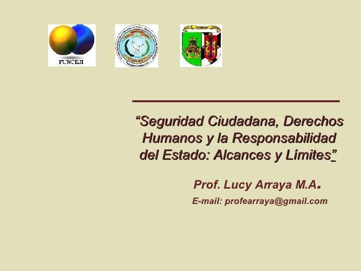 """"""" Seguridad Ciudadana, Derechos Humanos y la Responsabilidad del Estado: Alcances y Límites """"   Prof. Lucy Arraya M.A .   ..."""