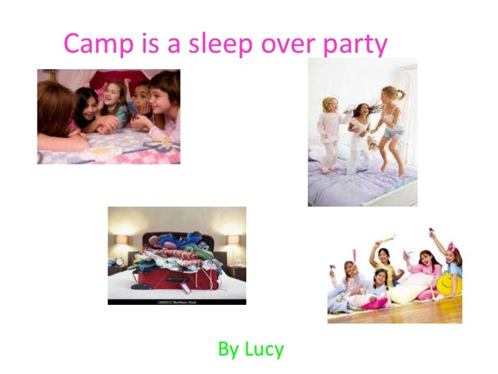 Camp is a sleep over party<br />By Lucy <br />