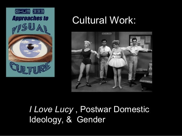 Cultural Work: I Love Lucy , Postwar Domestic Ideology, & Gender