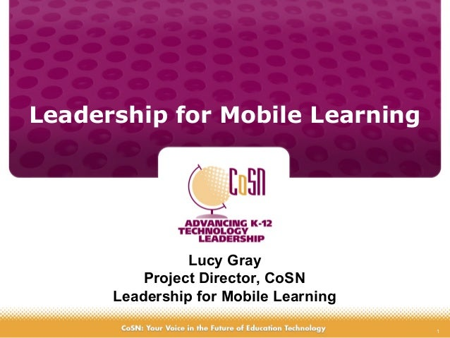 1 Leadership for Mobile Learning Lucy Gray Project Director, CoSN Leadership for Mobile Learning