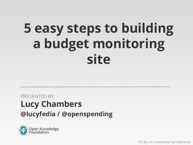 5 easy steps to building a budget monitoring site PRESENTED BY  Lucy Chambers @lucyfedia / @openspending  CC-By v3 License...