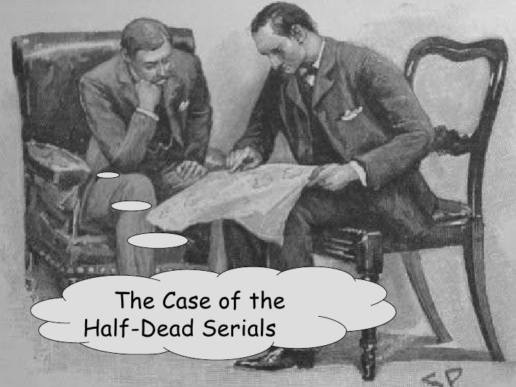The Case of the  Half-Dead Serials