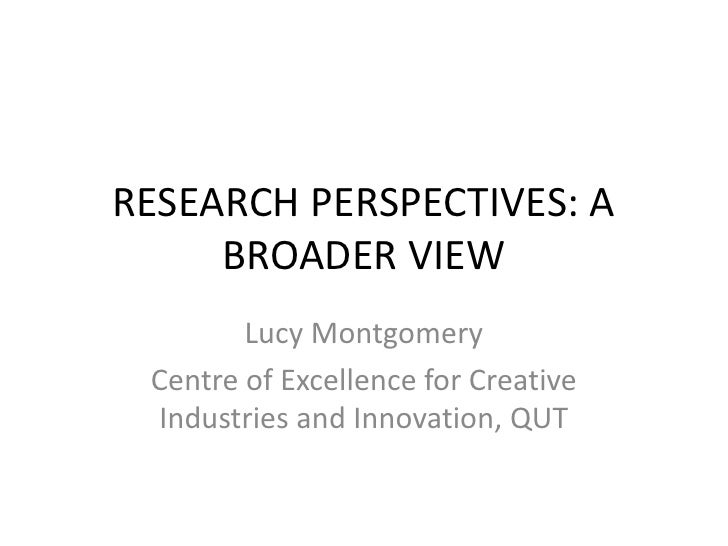 RESEARCH PERSPECTIVES: A BROADER VIEW<br />Lucy Montgomery<br />Centre of Excellence for Creative Industries and Innovatio...