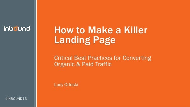 How to Make a Killer Landing Page Critical Best Practices for Converting Organic & Paid Traffic Lucy Orloski #INBOUND13