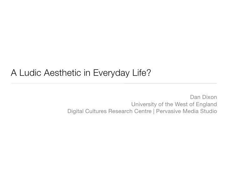 A Ludic Aesthetic in Everyday Life?                                                                Dan Dixon              ...