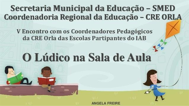 Secretaria Municipal da Educação – SMED Coordenadoria Regional da Educação – CRE ORLA V Encontro com os Coordenadores Peda...