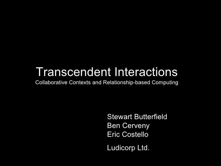 Transcendent Interactions Collaborative Contexts and Relationship-based Computing Stewart Butterfield Ben Cerveny Eric Cos...