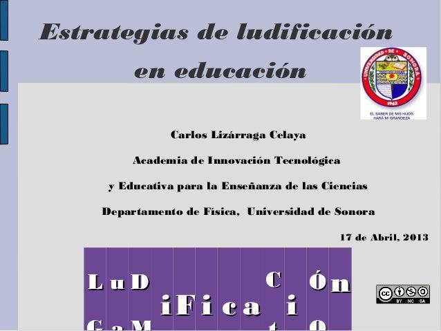 Estrategias de ludificación         en educación               Carlos Lizárraga Celaya         Academia de Innovación Tecn...