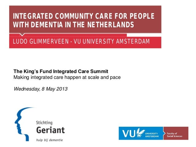 INTEGRATED COMMUNITY CARE FOR PEOPLE WITH DEMENTIA IN THE NETHERLANDS LUDO GLIMMERVEEN - VU UNIVERSITY AMSTERDAM The King'...