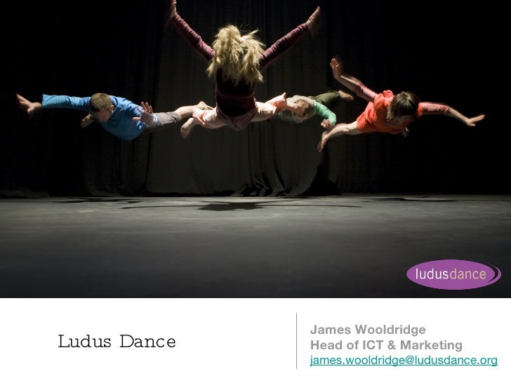 Ludus Dance  <ul><li>James Wooldridge </li></ul><ul><li>Head of ICT & Marketing </li></ul><ul><li>[email_address] </li></ul>