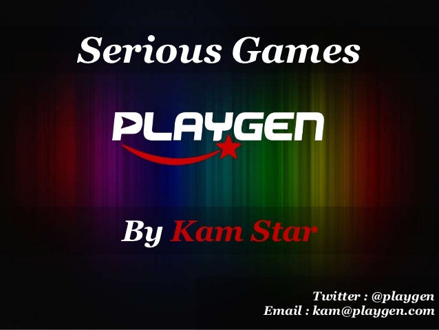 Serious Games  By Kam Star                 Twitter : @playgen         Email : kam@playgen.com