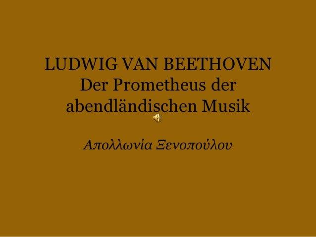 LUDWIG VAN BEETHOVEN Der Prometheus der abendländischen Musik Απολλωνία Ξενοπούλου