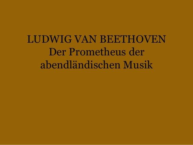 LUDWIG VAN BEETHOVEN Der Prometheus der abendländischen Musik