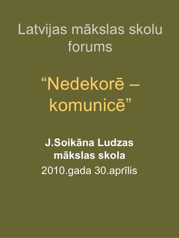 """Latvijas mākslas skolu         forums     """"Nedekorē –     komunicē""""     J.Soikāna Ludzas       mākslas skola    2010.gada ..."""