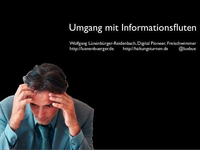 Umgang mit Informationsfluten Wolfgang Lünenbürger-Reidenbach, Digital Pioneer, Freischwimmer http://luenenbuerger.de http:...