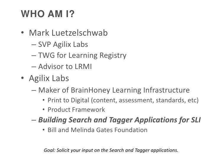 WHO AM I?• Mark Luetzelschwab  – SVP Agilix Labs  – TWG for Learning Registry  – Advisor to LRMI• Agilix Labs  – Maker of ...