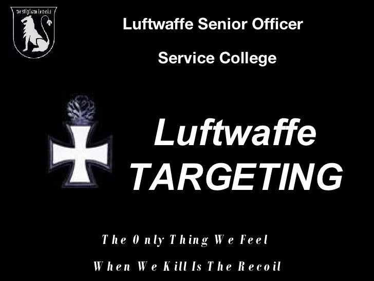 Luftwaffe Senior Officer   Service College Luftwaffe TARGETING The Only Thing We Feel  When We Kill Is The Recoil