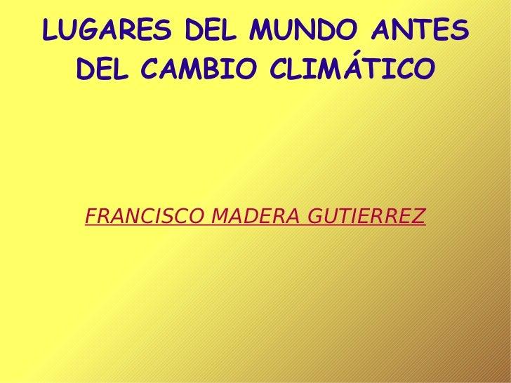 LUGARES DEL MUNDO ANTES DEL CAMBIO CLIMÁTICO FRANCISCO MADERA GUTIERREZ